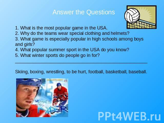 Answer the Questions 1. What is the most popular game in the USA.2. Why do the teams wear special clothing and helmets?3. What game is especially popular in high schools among boys and girls?4. What popular summer sport in the USA do you know?5. Wha…