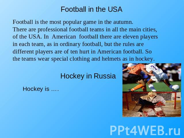 Football in the USA Football is the most popular game in the autumn.There are professional football teams in all the main cities, of the USA. In American football there are eleven players in each team, as in ordinary football, but the rules are diff…