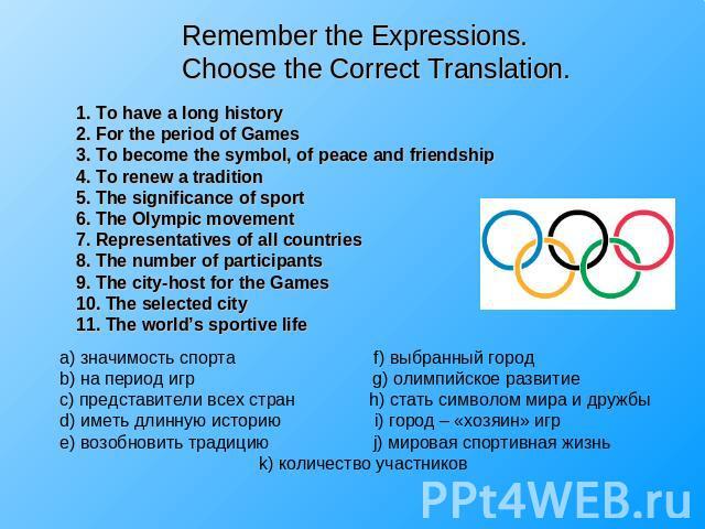 Remember the Expressions.Choose the Correct Translation. 1. To have a long history2. For the period of Games3. To become the symbol, of peace and friendship4. To renew a tradition5. The significance of sport6. The Olympic movement7. Representatives …