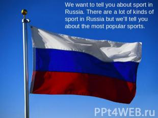 We want to tell you about sport in Russia. There are a lot of kinds of sport in