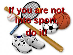 If you are not into sport, do it!