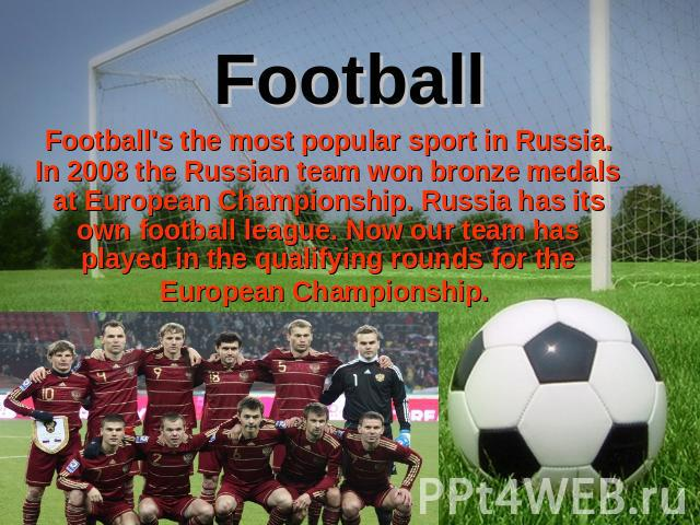 Football Football's the most popular sport in Russia. In 2008 the Russian team won bronze medals at European Championship. Russia has its own football league. Now our team has played in the qualifying rounds for the European Championship.