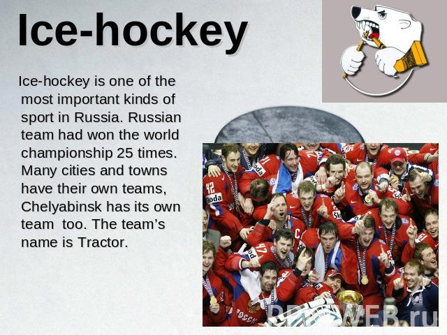 Ice-hockey Ice-hockey is one of the most important kinds of sport in Russia. Russian team had won the world championship 25 times. Many cities and towns have their own teams, Chelyabinsk has its own team too. The team's name is Tractor.