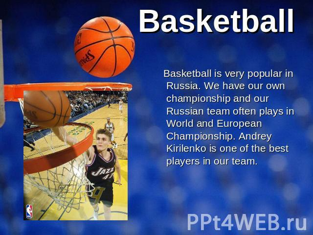Basketball Basketball is very popular in Russia. We have our own championship and our Russian team often plays in World and European Championship. Andrey Kirilenko is one of the best players in our team.
