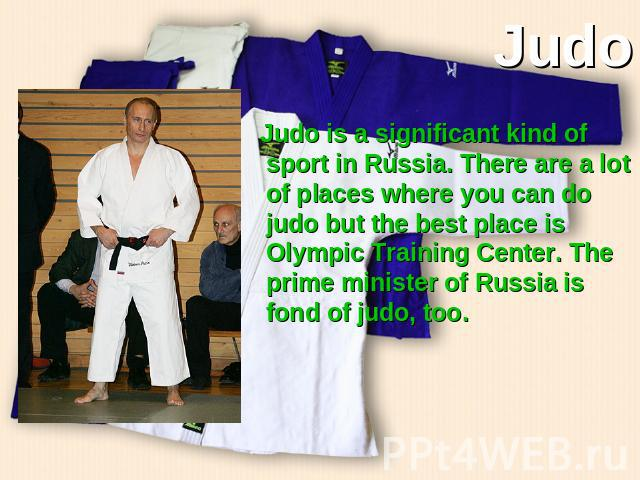 Judo Judo is a significant kind of sport in Russia. There are a lot of places where you can do judo but the best place is Olympic Training Center. The prime minister of Russia is fond of judo, too.