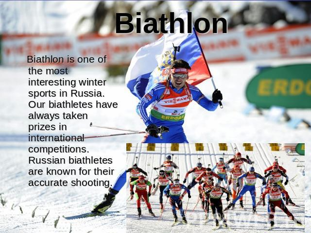 Biathlon Biathlon is one of the most interesting winter sports in Russia. Our biathletes have always taken prizes in international competitions. Russian biathletes are known for their accurate shooting.