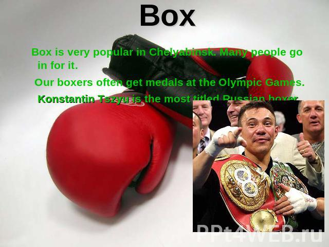 Box Box is very popular in Chelyabinsk. Many people go in for it. Our boxers often get medals at the Olympic Games. Konstantin Tszyu is the most titled Russian boxer.