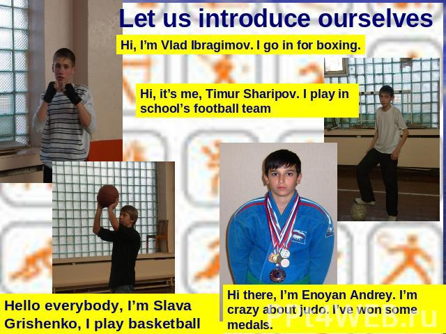 Let us introduce ourselves Hi, I'm Vlad Ibragimov. I go in for boxing.Hi, it's me, Timur Sharipov. I play in school's football teamHello everybody, I'm Slava Grishenko, I play basketball Hi there, I'm Enoyan Andrey. I'm crazy about judo. I've won so…