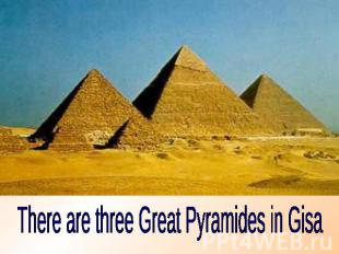 There are three Great Pyramides in Gisa