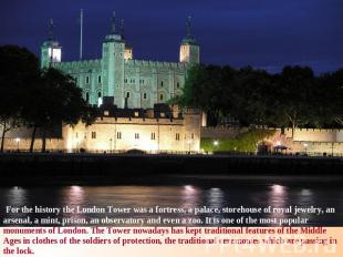 For the history the London Tower was a fortress, a palace, storehouse of royal j