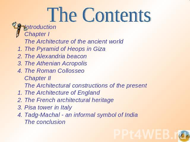 The Contents IntroductionChapter IThe Architecture of the ancient worldThe Pyramid of Heops in Giza2. The Alexandria beacon3. The Athenian Acropolis4. The Roman CollosseoChapter IIThe Architectural constructions of the present1. The Architecture of …