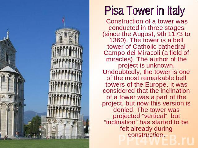 Pisa Tower in Italy Construction of a tower was conducted in three stages (since the August, 9th 1173 to 1360). The tower is a bell tower of Catholic cathedral Campo dei Miracoli (a field of miracles). The author of the project is unknown. Undoubted…