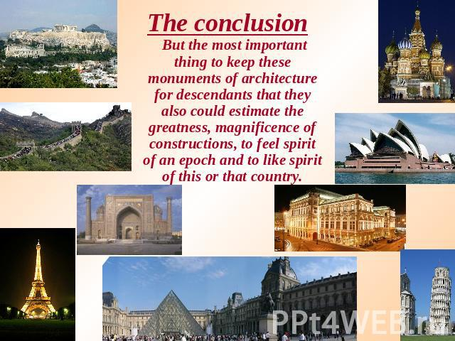 The conclusion But the most important thing to keep these monuments of architecture for descendants that they also could estimate the greatness, magnificence of constructions, to feel spirit of an epoch and to like spirit of this or that country.