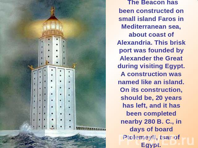 The Beacon has been constructed on small island Faros in Mediterranean sea, about coast of Alexandria. This brisk port was founded by Alexander the Great during visiting Egypt. A construction was named like an island. On its construction, should be,…