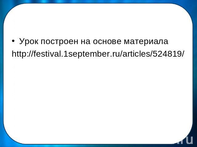 Урок построен на основе материалаhttp://festival.1september.ru/articles/524819/