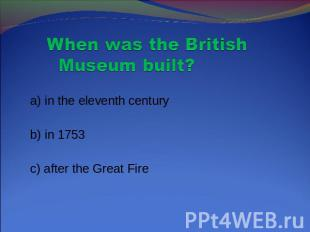 When was the British Museum built? a) in the eleventh century b) in 1753 c) afte