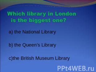 Which library in London is the biggest one? a) the National Library b) the Queen