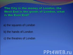 The City is the money of London, the West End is the goods of London, what is th