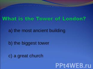 What is the Tower of London? a) the most ancient building b) the biggest tower c