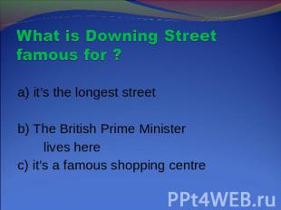 What is Downing Street famous for ? a) it's the longest streetb) The British Pri