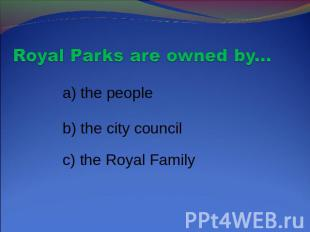 Royal Parks are owned by... a) the people b) the city council c) the Royal Famil