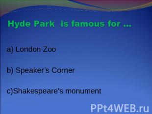 Hyde Park is famous for … a) London Zoo b) Speaker's Corner c)Shakespeare's monu