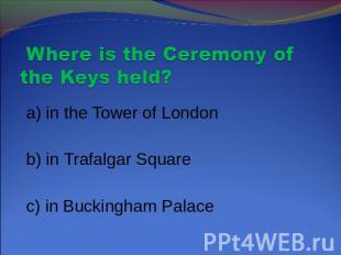 Where is the Ceremony of the Keys held? a) in the Tower of London b) in Trafalga