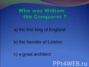 Who was William the Conqueror ? a) the first king of England b) the founder of L