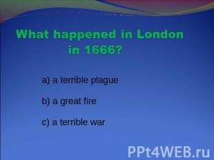 What happened in London in 1666? a) a terrible plague b) a great fire c) a terri