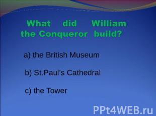 What did William the Conqueror build? a) the British Museum b) St.Paul's Cathedr