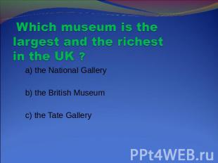 Which museum is the largest and the richest in the UK ? a) the National Gallery
