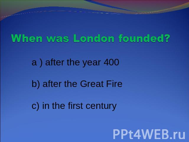 When was London founded? a ) after the year 400 b) after the Great Fire c) in the first century