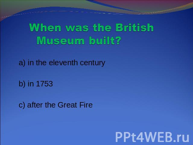 When was the British Museum built? a) in the eleventh century b) in 1753 c) after the Great Fire