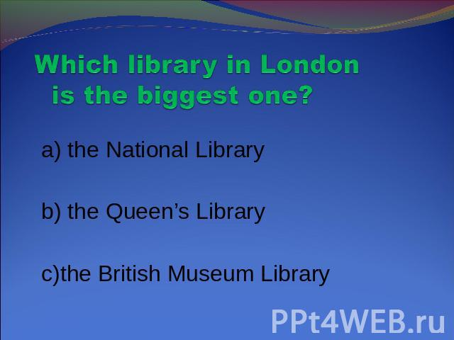 Which library in London is the biggest one? a) the National Library b) the Queen's Library c)the British Museum Library