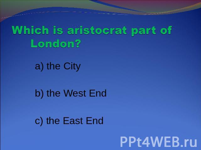 Which is aristocrat part of London? a) the City b) the West End c) the East End