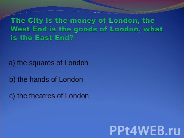 The City is the money of London, the West End is the goods of London, what is the East End? a) the squares of London b) the hands of London c) the theatres of London
