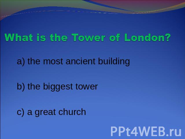 What is the Tower of London? a) the most ancient building b) the biggest tower c) a great church