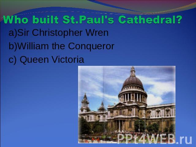 Who built St.Paul's Cathedral? a)Sir Christopher Wrenb)William the Conquerorc) Queen Victoria