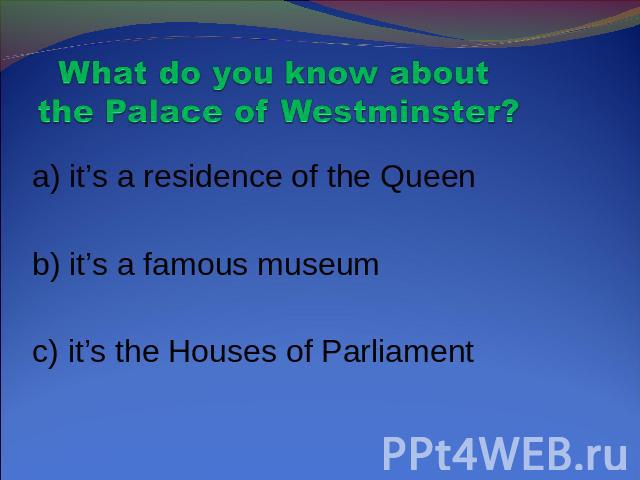 What do you know about the Palace of Westminster? a) it's a residence of the Queen b) it's a famous museum c) it's the Houses of Parliament