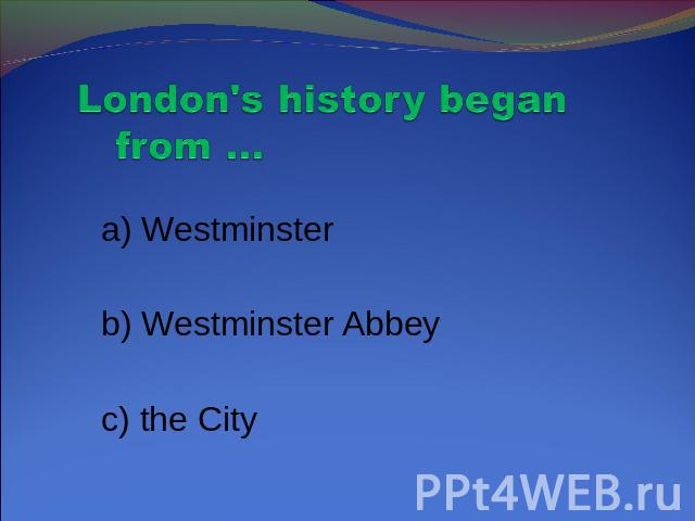 London's history began from … a) Westminster b) Westminster Abbey c) the City