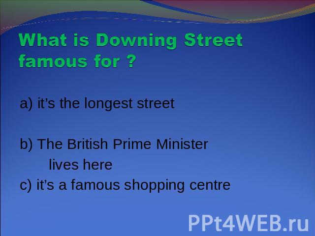 What is Downing Street famous for ? a) it's the longest streetb) The British Prime Minister lives herec) it's a famous shopping centre