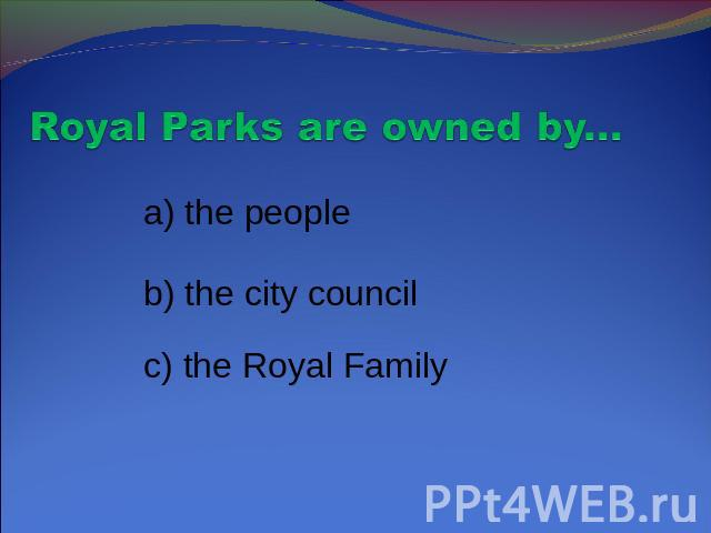 Royal Parks are owned by... a) the people b) the city council c) the Royal Family