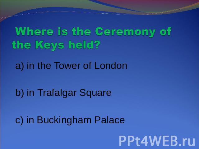 Where is the Ceremony of the Keys held? a) in the Tower of London b) in Trafalgar Square c) in Buckingham Palace