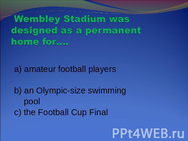 Wembley Stadium was designed as a permanent home for…. a) amateur football players b) an Olympic-size swimming pool c) the Football Cup Final