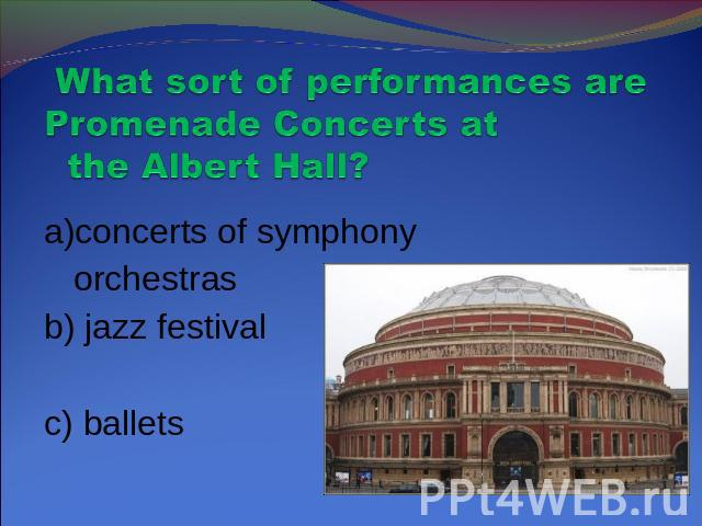 What sort of performances are Promenade Concerts at the Albert Hall? a)concerts of symphony orchestras b) jazz festivalc) ballets