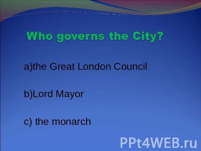 Who governs the City? a)the Great London Council b)Lord Mayor c) the monarch