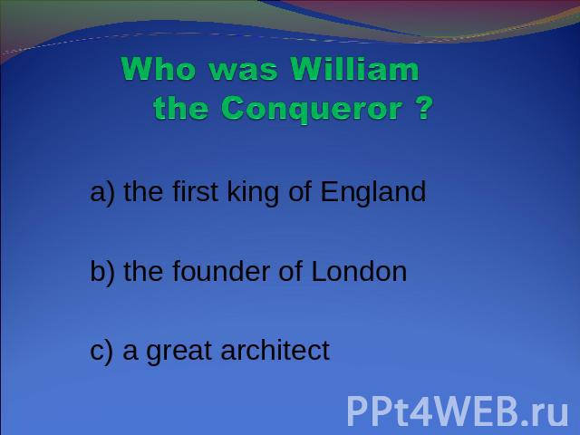 Who was William the Conqueror ? a) the first king of England b) the founder of London c) a great architect