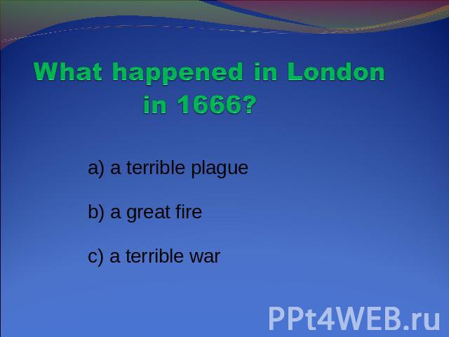 What happened in London in 1666? a) a terrible plague b) a great fire c) a terrible war