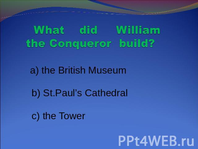 What did William the Conqueror build? a) the British Museum b) St.Paul's Cathedral c) the Tower