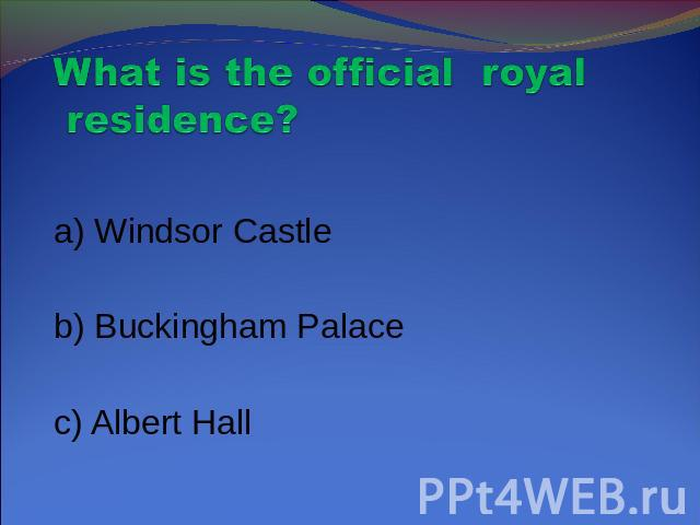 What is the official royal residence? a) Windsor Castle b) Buckingham Palace c) Albert Hall